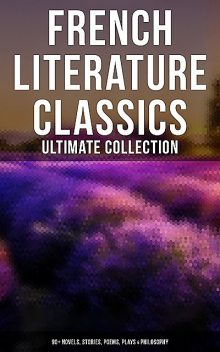 French Literature Classics – Ultimate Collection: 90+ Novels, Stories, Poems, Plays & Philosophy, François Rabelais, Jules Verne, Guy de Maupassant, Victor Hugo, Marcel Proust, Gaston Leroux, Charles Baudelaire, Gustave Flaubert, Voltaire, Émile Zola, Jean Racine, Jean-Jacques Rousseau, Stendhal, Jean-Baptiste Molière, Alexandre Duma Jr, Alexandre Dumas pere, Ge