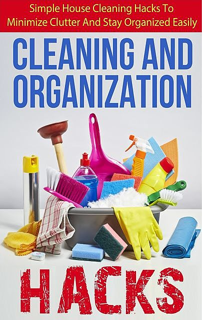 Cleaning And Organization Hacks – Simple House Cleaning Hacks To Minimize Clutter And Stay Organized Easily, Lisa Jane, Old Natural Ways