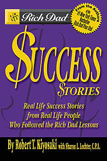 Rich Dad's Success Stories: Real Life Success Stories from Real Life People Who Followed the Rich Dad Lessons, Robert Kiyosaki