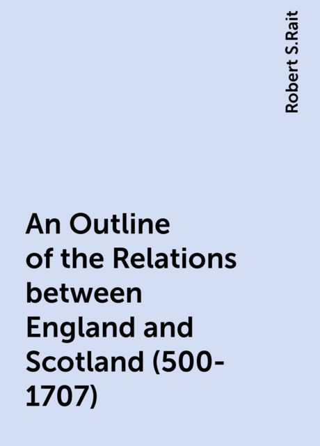 An Outline of the Relations between England and Scotland (500-1707), Robert S.Rait