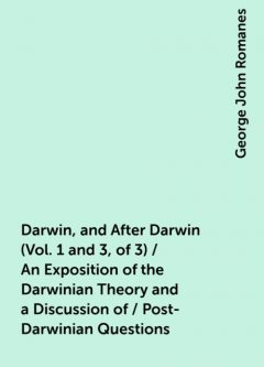 Darwin, and After Darwin (Vol. 1 and 3, of 3) / An Exposition of the Darwinian Theory and a Discussion of / Post-Darwinian Questions, George John Romanes