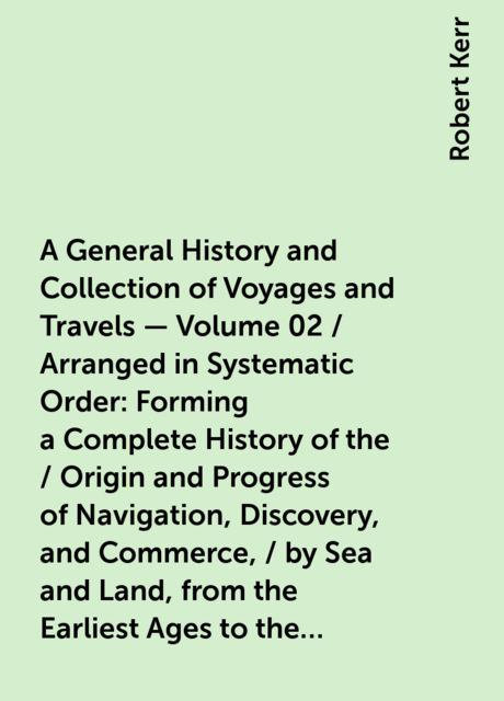 A General History and Collection of Voyages and Travels — Volume 02 / Arranged in Systematic Order: Forming a Complete History of the / Origin and Progress of Navigation, Discovery, and Commerce, / by Sea and Land, from the Earliest Ages to the Present Ti, Robert Kerr