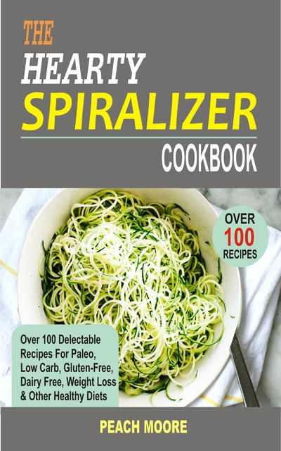 The Hearty Spiralizer Cookbook, Peach Moore