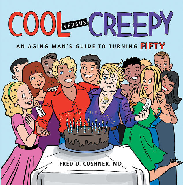 Cool Versus Creepy: An Aging Man's Guide to Turning Fifty, Fred D.Cushner