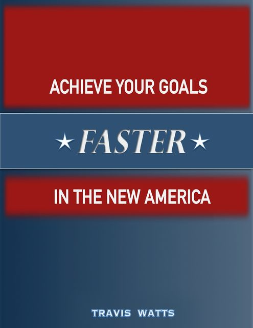 Achieve Your Goals Faster In the New America, Travis Watts