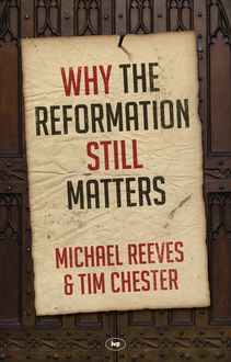 Why the Reformation Still Matters, Tim Chester, Michael Reeves