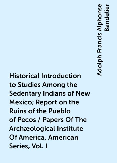 Historical Introduction to Studies Among the Sedentary Indians of New Mexico; Report on the Ruins of the Pueblo of Pecos / Papers Of The Archæological Institute Of America, American Series, Vol. I, Adolph Francis Alphonse Bandelier