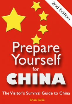 Prepare Yourself for China: The Visitor's Survival Guide to China. Second Edition, Brian Bailie