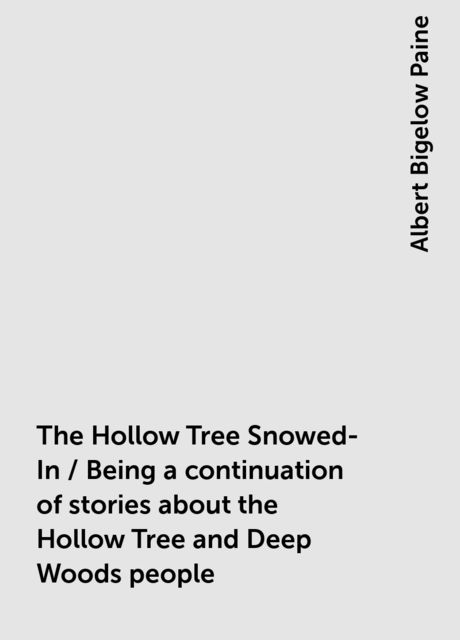 The Hollow Tree Snowed-In / Being a continuation of stories about the Hollow Tree and Deep Woods people, Albert Bigelow Paine