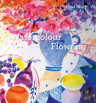 The Magic of Watercolour Flowers, Paul Riley