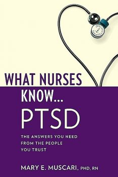 What Nurses Know…PTSD, Mary E. Muscari, CPNP, PMHCNS-BC, AFN-BC, MSCr