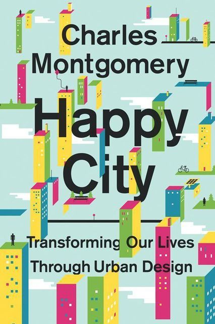 Happy City: Transforming Our Lives Through Urban Design, Montgomery Charles