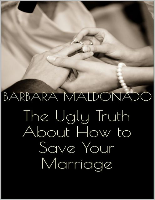 The Ugly Truth About How to Save Your Marriage, Barbara Maldonado