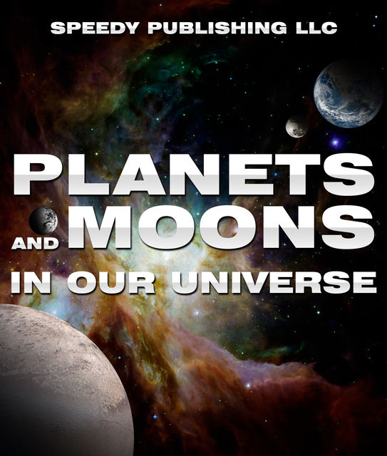 Planets And Moons In Our Universe, Speedy Publishing