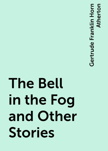 The Bell in the Fog and Other Stories, Gertrude Franklin Horn Atherton