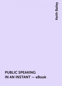 PUBLIC SPEAKING IN AN INSTANT – eBook, Keith Bailey