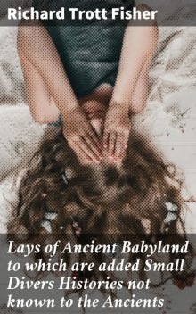 Lays of Ancient Babyland to which are added Small Divers Histories not known to the Ancients, Richard Trott Fisher