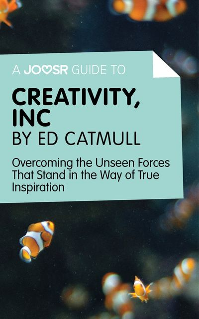 A Joosr Guide to Creativity, Inc by Ed Catmull, Joosr