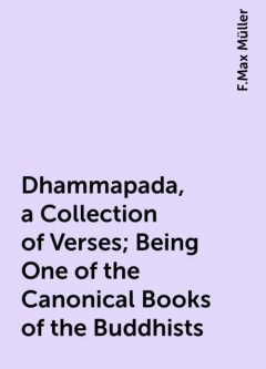 Dhammapada, a Collection of Verses; Being One of the Canonical Books of the Buddhists, F.Max Müller