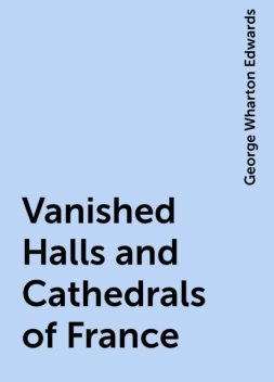 Vanished Halls and Cathedrals of France, George Wharton Edwards