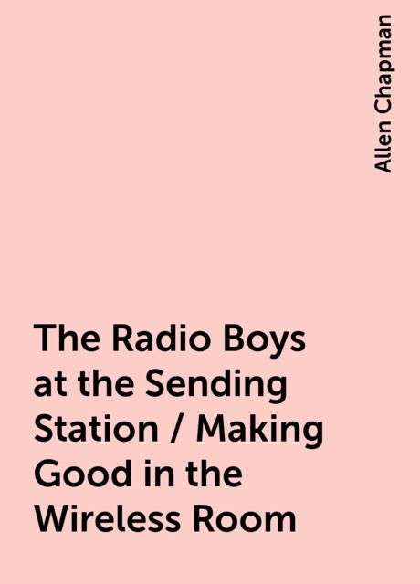 The Radio Boys at the Sending Station / Making Good in the Wireless Room, Allen Chapman