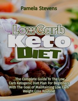 Low Carb Keto Diet: The Complete Guide to the Low Carb Ketogenic Diet Plan for Beginners With the Goal of Maintaining Low Carb Weight Loss Routine, Pamela Stevens