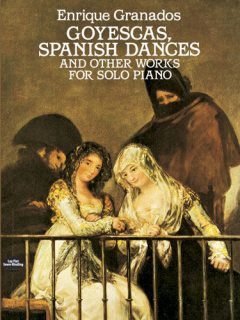 Goyescas, Spanish Dances and Other Works for Solo Piano, Enrique Granados