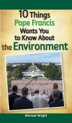 10 Things Pope Francis Wants You to Know About the Environment, Michael Wright