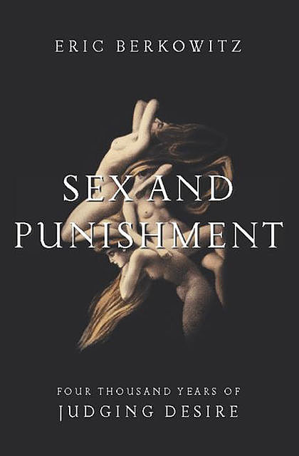 Sex and Punishment: Four Thousand Years of Judging Desire, Eric Berkowitz