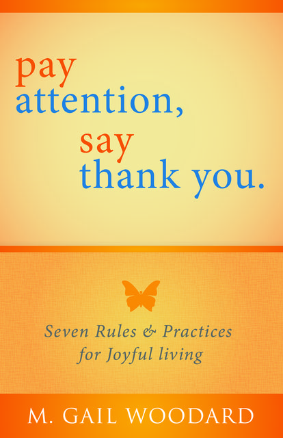 Pay Attention, Say Thank You: Seven Rules & Practices for Joyful Living, M.Gail Woodard