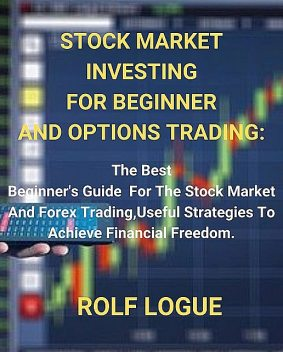 STOCK MARKET INVESTING FOR BEGINNER AND OPTIONS TRADING, ROLF LOGUE