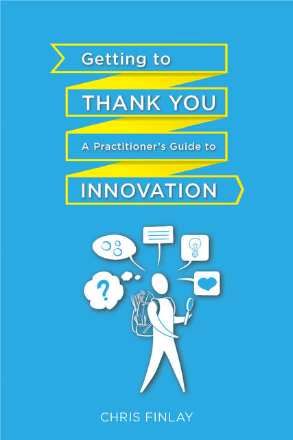 Getting To Thank You: A practitioner's guide to innovation, Chris Finlay