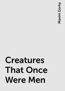 Creatures That Once Were Men, Maxim Gorky