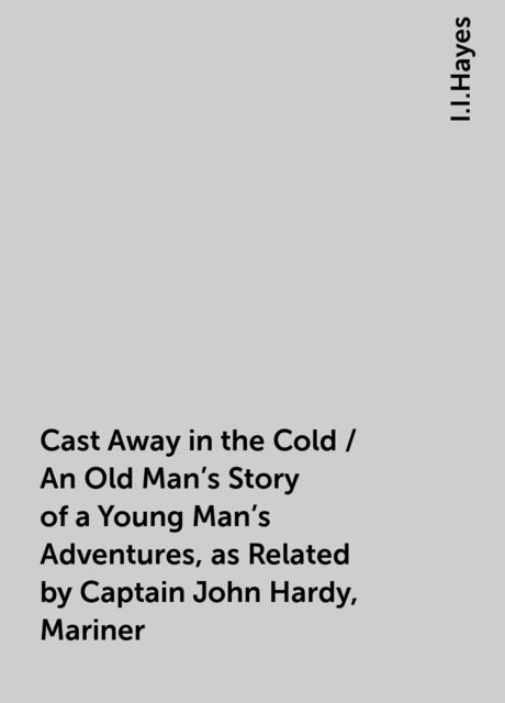 Cast Away in the Cold / An Old Man's Story of a Young Man's Adventures, as Related by Captain John Hardy, Mariner, I.I.Hayes