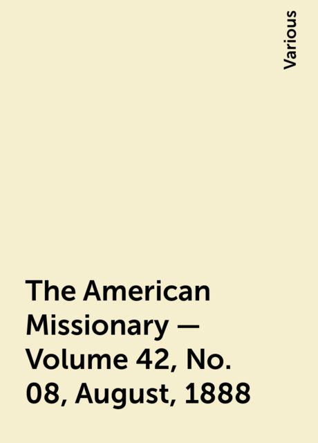 The American Missionary — Volume 42, No. 08, August, 1888, Various