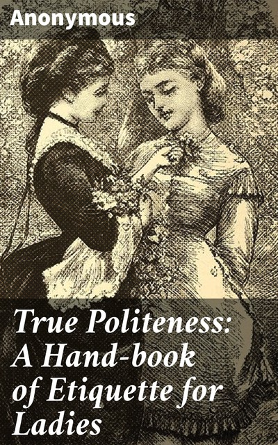 True Politeness: A Hand-book of Etiquette for Ladies,