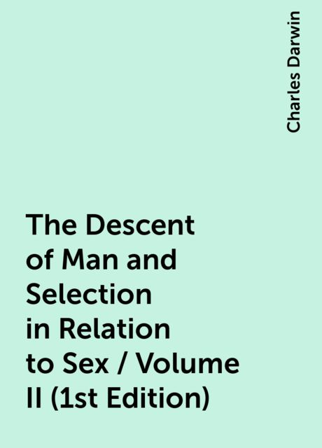 The Descent of Man and Selection in Relation to Sex / Volume II (1st Edition), Charles Darwin