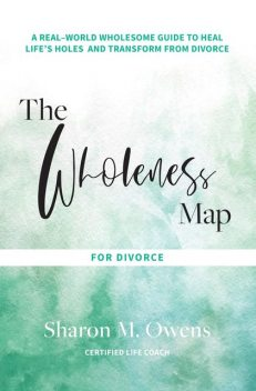The Wholeness Map for Divorce, Sharon M. Owens