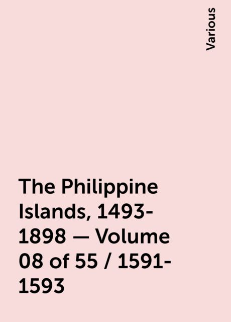 The Philippine Islands, 1493-1898 — Volume 08 of 55 / 1591-1593, Various