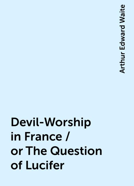 Devil-Worship in France / or The Question of Lucifer, Arthur Edward Waite