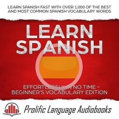 Learn Spanish Effortlessly in No Time – Beginner's Vocabulary Edition: Learn Spanish FAST with Over 1,000 of the Best and Most Common Spanish Vocabulary Words (Learn New Language, #4), Prolific Language Audiobooks