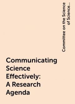Communicating Science Effectively: A Research Agenda, Committee on the Science of Science Communication: A Research Agenda, Division of Behavioral, Education, Engineering, Medicine, National Academies of Sciences, Social Sciences