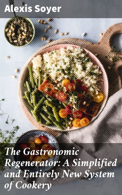 The Gastronomic Regenerator: A Simplified and Entirely New System of Cookery, Alexis Soyer