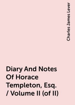 Diary And Notes Of Horace Templeton, Esq. / Volume II (of II), Charles James Lever