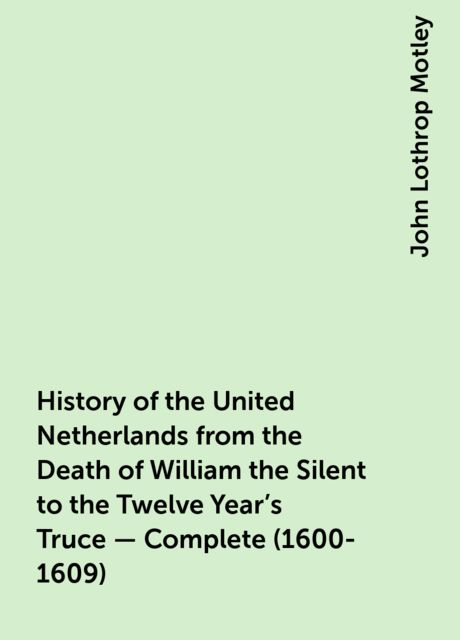 History of the United Netherlands from the Death of William the Silent to the Twelve Year's Truce — Complete (1600-1609), John Lothrop Motley