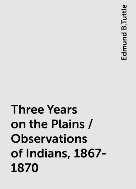 Three Years on the Plains / Observations of Indians, 1867-1870, Edmund B.Tuttle