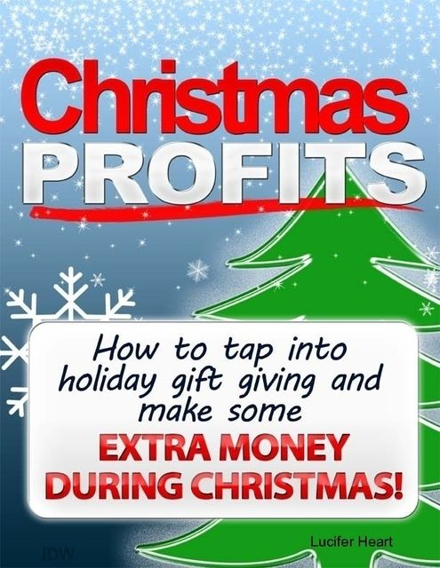 Christmas Profits – How to Tap Into Holiday Gift Giving and Make Some Extra Income During Christmas, Lucifer Heart