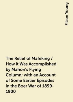 The Relief of Mafeking / How it Was Accomplished by Mahon's Flying Column; with an Account of Some Earlier Episodes in the Boer War of 1899-1900, Filson Young