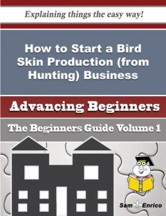 How to Start a Bird Skin Production (from Hunting) Business (Beginners Guide), Billy Libby