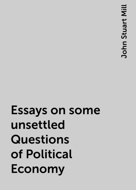 Essays on some unsettled Questions of Political Economy, John Stuart Mill